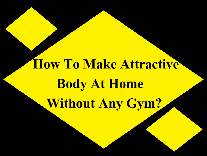 How To Make Attractive Body At Home Without Any Gym?